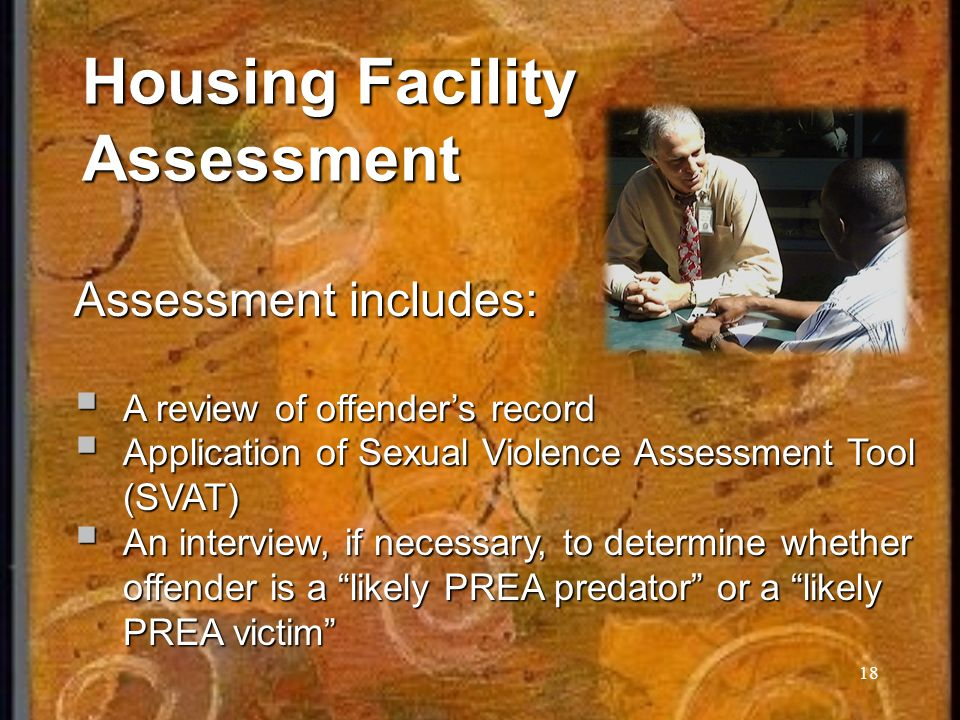 18 Housing Facility Assessment Assessment includes: A review of offenders record A review of offenders record Application of Sexual Violence Assessment Tool (SVAT) Application of Sexual Violence Assessment Tool (SVAT) An interview, if necessary, to determine whether offender is a likely PREA predator or a likely PREA victim An interview, if necessary, to determine whether offender is a likely PREA predator or a likely PREA victim