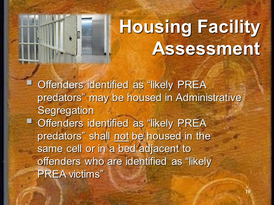 19 Housing Facility Assessment Offenders identified as likely PREA Offenders identified as likely PREA predators may be housed in Administrative Segregation predators may be housed in Administrative Segregation Offenders identified as likely PREA Offenders identified as likely PREA predators shall not be housed in the predators shall not be housed in the same cell or in a bed adjacent to same cell or in a bed adjacent to offenders who are identified as likely offenders who are identified as likely PREA victims PREA victims