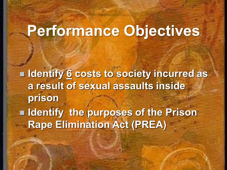 2 Performance Objectives Identify 6 costs to society incurred as a result of sexual assaults inside prison Identify 6 costs to society incurred as a result of sexual assaults inside prison Identify the purposes of the Prison Rape Elimination Act (PREA) Identify the purposes of the Prison Rape Elimination Act (PREA)