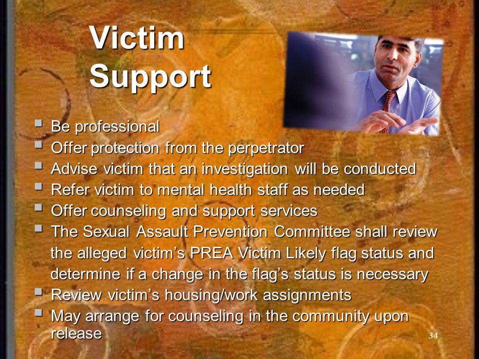 34 Victim Support Be professional Be professional Offer protection from the perpetrator Offer protection from the perpetrator Advise victim that an investigation will be conducted Advise victim that an investigation will be conducted Refer victim to mental health staff as needed Refer victim to mental health staff as needed Offer counseling and support services Offer counseling and support services The Sexual Assault Prevention Committee shall review The Sexual Assault Prevention Committee shall review the alleged victims PREA Victim Likely flag status and the alleged victims PREA Victim Likely flag status and determine if a change in the flags status is necessary determine if a change in the flags status is necessary Review victims housing/work assignments Review victims housing/work assignments May arrange for counseling in the community upon release May arrange for counseling in the community upon release