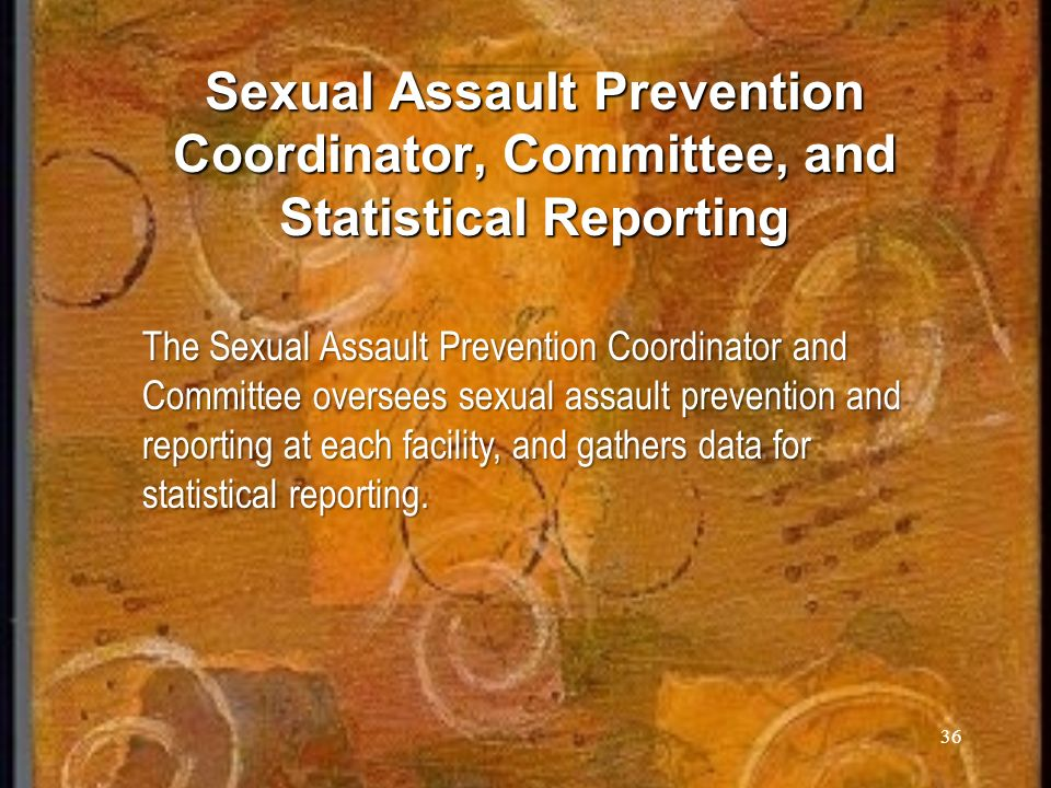 Sexual Assault Prevention Coordinator, Committee, and Statistical Reporting 36 The Sexual Assault Prevention Coordinator and Committee oversees sexual assault prevention and reporting at each facility, and gathers data for statistical reporting.