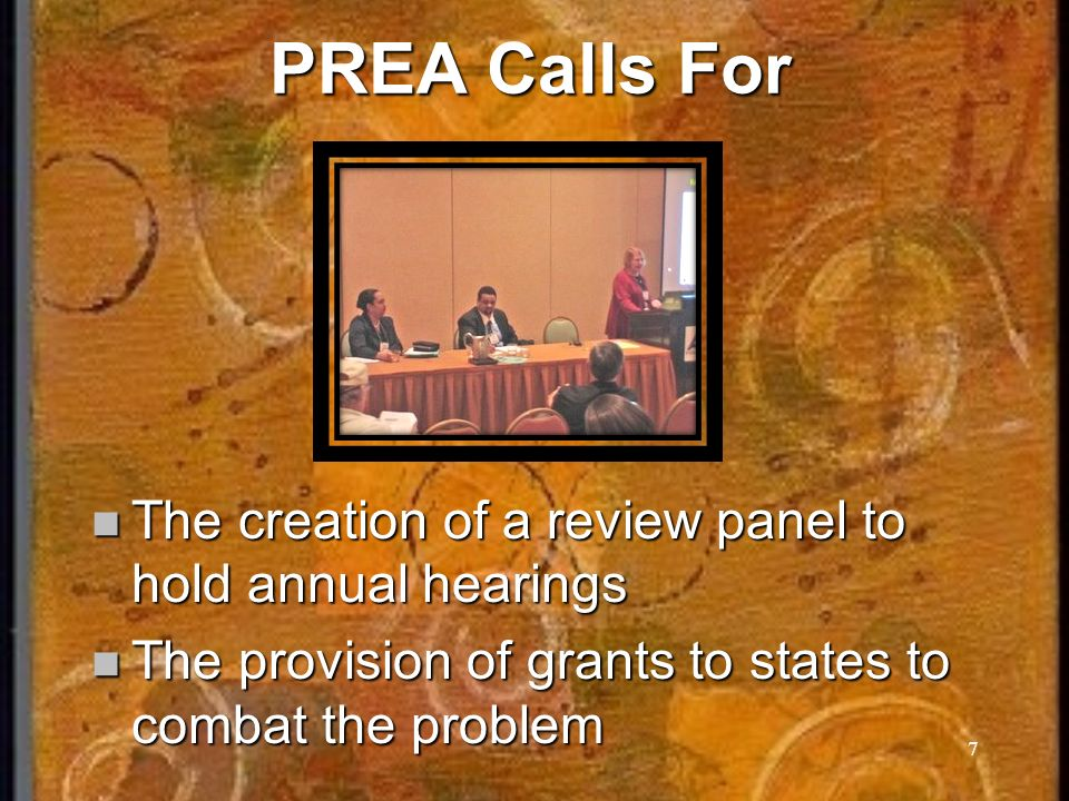 7 PREA Calls For The creation of a review panel to hold annual hearings The creation of a review panel to hold annual hearings The provision of grants to states to combat the problem The provision of grants to states to combat the problem