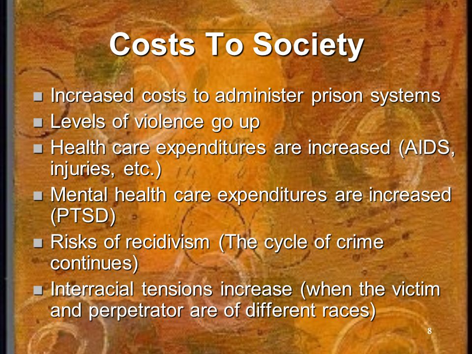 8 Costs To Society Increased costs to administer prison systems Increased costs to administer prison systems Levels of violence go up Levels of violence go up Health care expenditures are increased (AIDS, injuries, etc.) Health care expenditures are increased (AIDS, injuries, etc.) Mental health care expenditures are increased (PTSD) Mental health care expenditures are increased (PTSD) Risks of recidivism (The cycle of crime continues) Risks of recidivism (The cycle of crime continues) Interracial tensions increase (when the victim and perpetrator are of different races) Interracial tensions increase (when the victim and perpetrator are of different races)