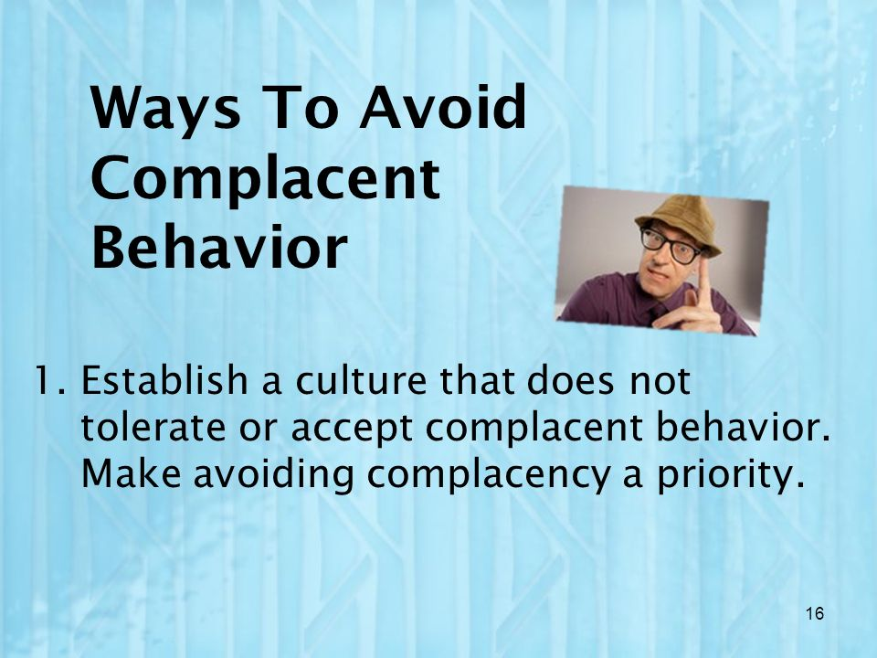 Ways To Avoid Complacent Behavior 1.Establish a culture that does not tolerate or accept complacent behavior. Make avoiding complacency a priority. 16