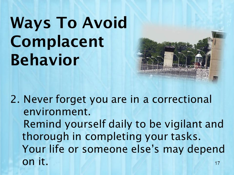 Ways To Avoid Complacent Behavior 2. Never forget you are in a correctional environment. Remind yourself daily to be vigilant and thorough in completi