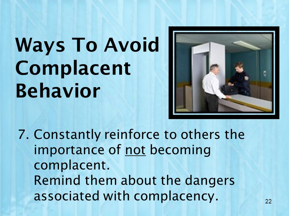Ways To Avoid Complacent Behavior 7. Constantly reinforce to others the importance of not becoming complacent. Remind them about the dangers associate