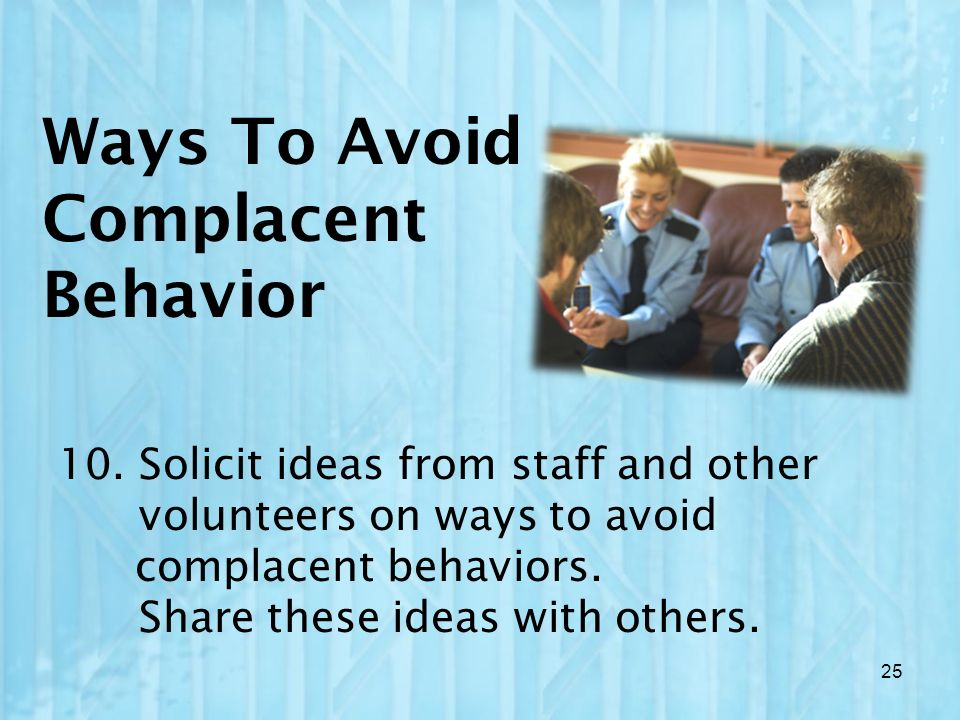 Ways To Avoid Complacent Behavior 10. Solicit ideas from staff and other volunteers on ways to avoid complacent behaviors. Share these ideas with othe
