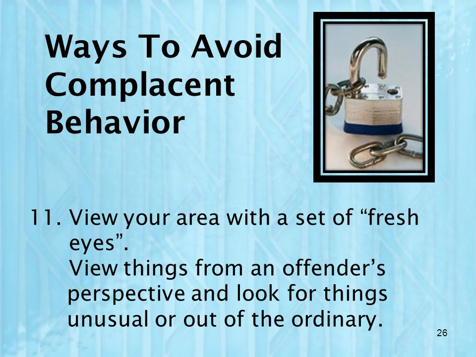 Ways To Avoid Complacent Behavior 11. View your area with a set of fresh eyes. View things from an offenders perspective and look for things unusual o