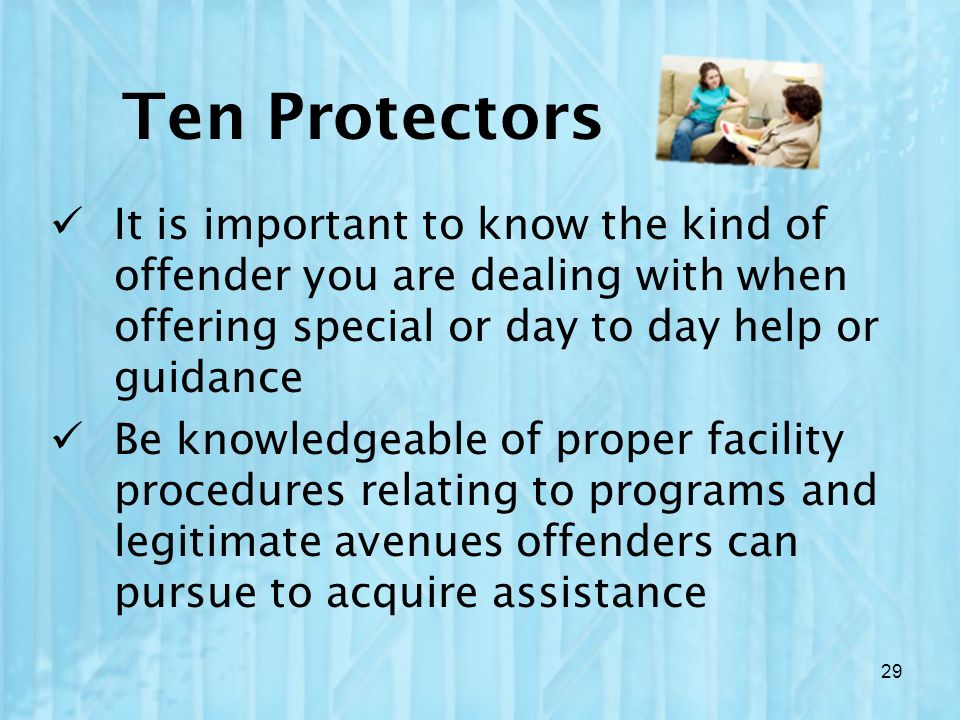 It is important to know the kind of offender you are dealing with when offering special or day to day help or guidance Be knowledgeable of proper faci