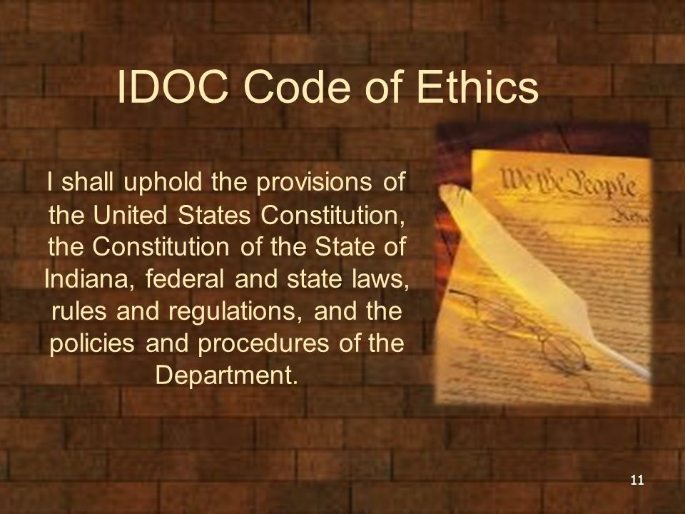 IDOC Code of Ethics I shall uphold the provisions of the United States Constitution, the Constitution of the State of Indiana, federal and state laws, rules and regulations, and the policies and procedures of the Department.