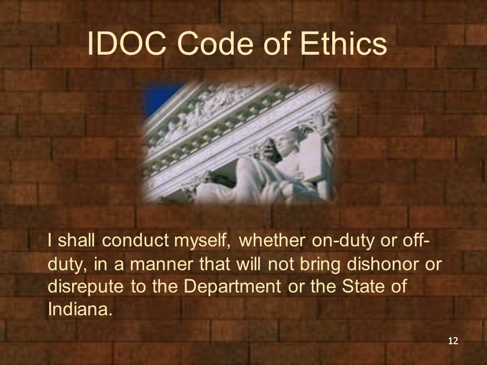 IDOC Code of Ethics I shall conduct myself, whether on-duty or off- duty, in a manner that will not bring dishonor or disrepute to the Department or t