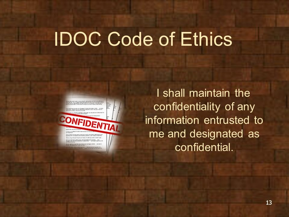 IDOC Code of Ethics I shall maintain the confidentiality of any information entrusted to me and designated as confidential.