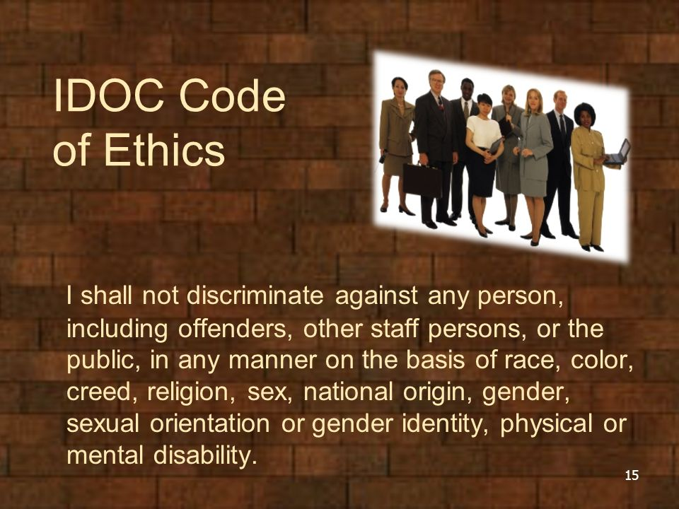 IDOC Code of Ethics I shall not discriminate against any person, including offenders, other staff persons, or the public, in any manner on the basis of race, color, creed, religion, sex, national origin, gender, sexual orientation or gender identity, physical or mental disability.