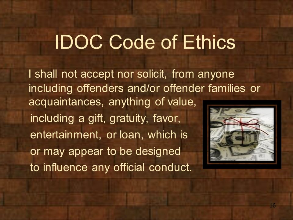 IDOC Code of Ethics I shall not accept nor solicit, from anyone including offenders and/or offender families or acquaintances, anything of value, including a gift, gratuity, favor, entertainment, or loan, which is or may appear to be designed to influence any official conduct.