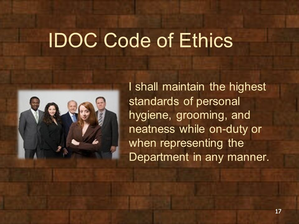 IDOC Code of Ethics I shall maintain the highest standards of personal hygiene, grooming, and neatness while on-duty or when representing the Departme