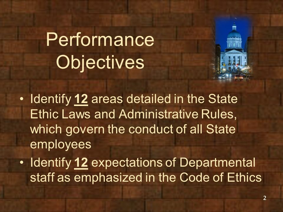 Performance Objectives Identify 12 areas detailed in the State Ethic Laws and Administrative Rules, which govern the conduct of all State employees Id