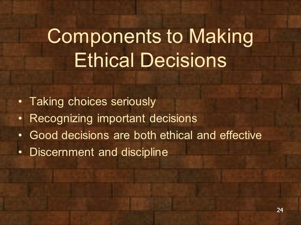 Components to Making Ethical Decisions Taking choices seriously Recognizing important decisions Good decisions are both ethical and effective Discernm