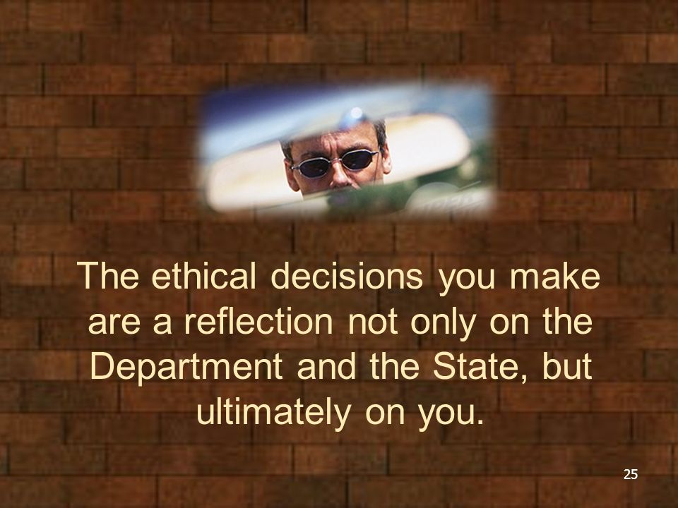 The ethical decisions you make are a reflection not only on the Department and the State, but ultimately on you. 25