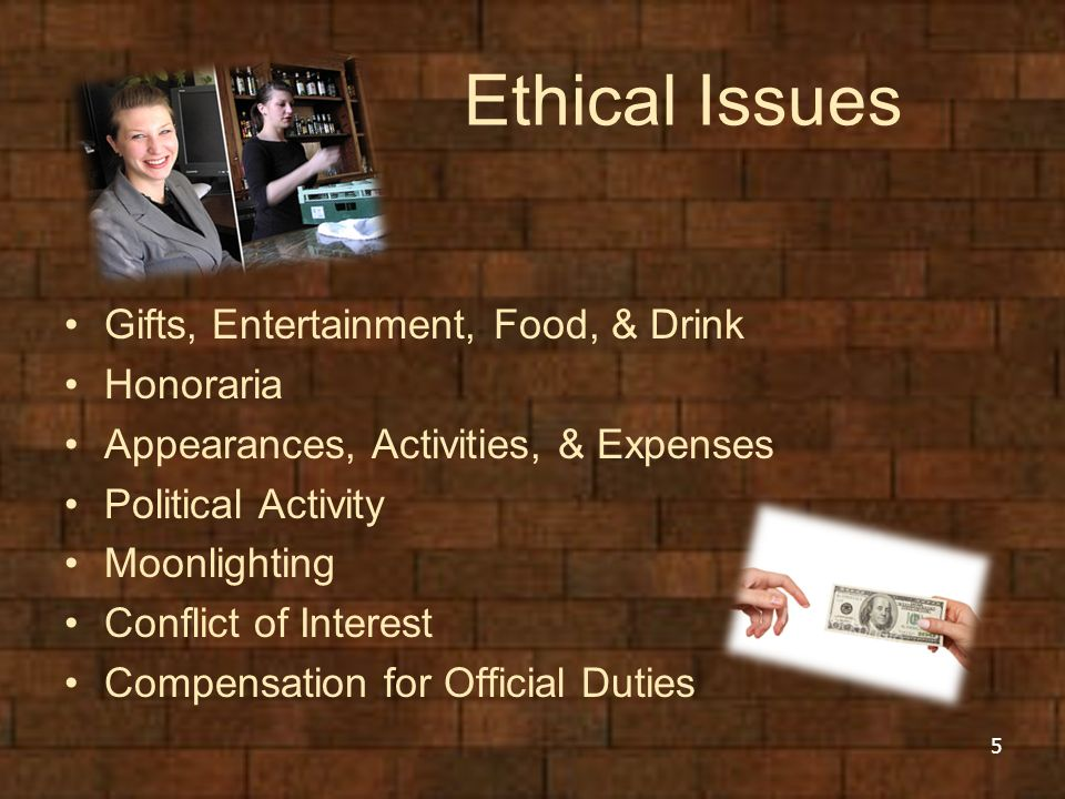Ethical Issues Gifts, Entertainment, Food, & Drink Honoraria Appearances, Activities, & Expenses Political Activity Moonlighting Conflict of Interest Compensation for Official Duties 5