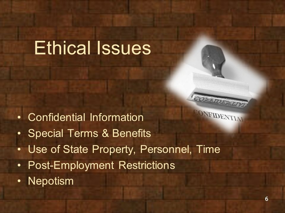 Ethical Issues Confidential Information Special Terms & Benefits Use of State Property, Personnel, Time Post-Employment Restrictions Nepotism 6