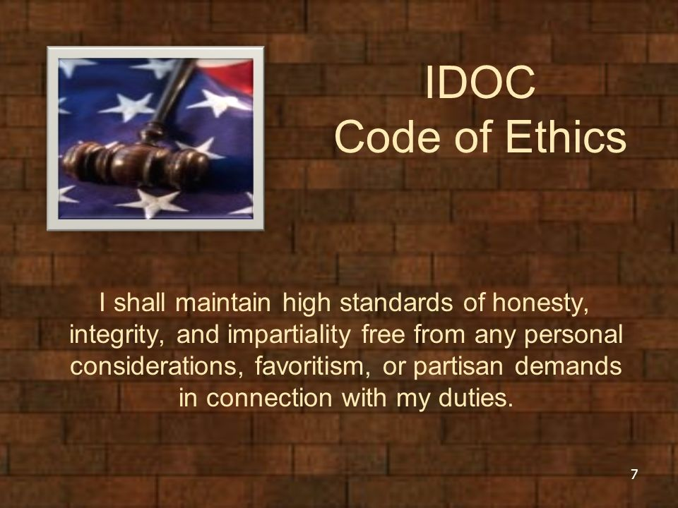 IDOC Code of Ethics I shall maintain high standards of honesty, integrity, and impartiality free from any personal considerations, favoritism, or partisan demands in connection with my duties.
