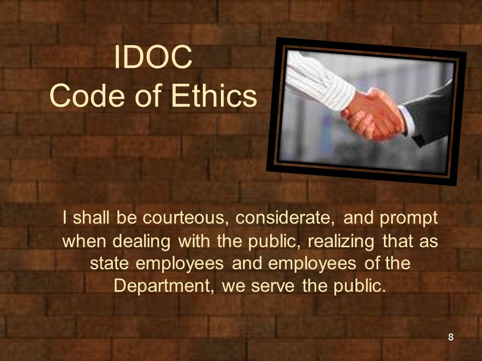 IDOC Code of Ethics I shall be courteous, considerate, and prompt when dealing with the public, realizing that as state employees and employees of the Department, we serve the public.