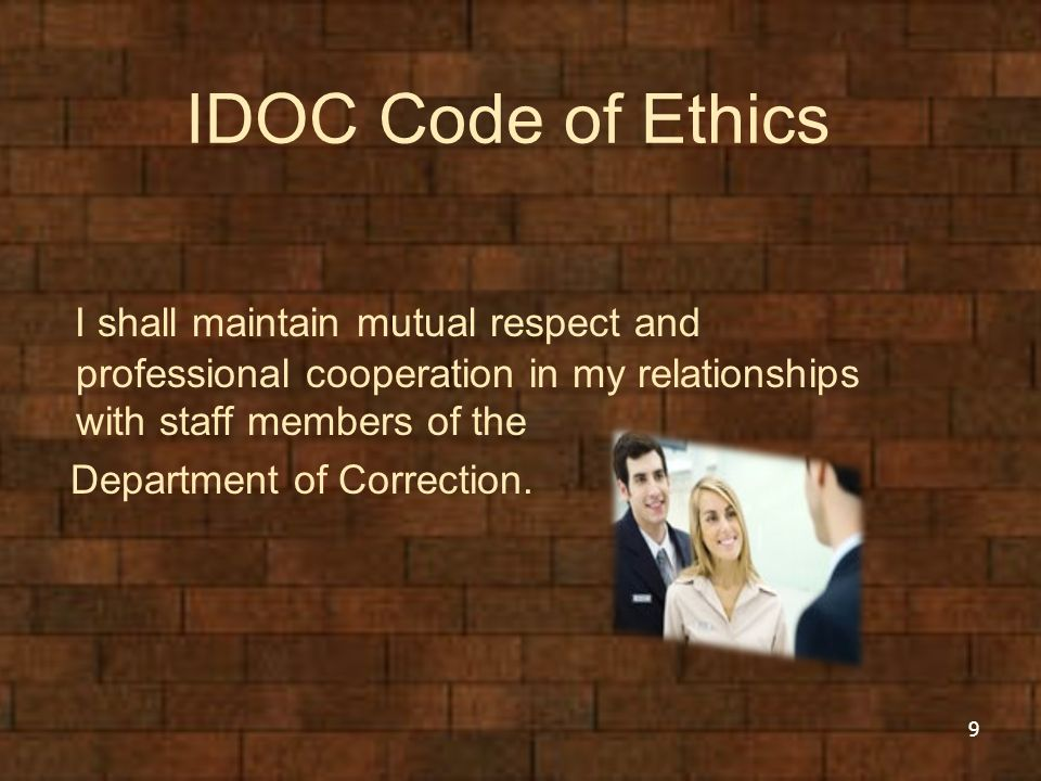 IDOC Code of Ethics I shall maintain mutual respect and professional cooperation in my relationships with staff members of the Department of Correctio