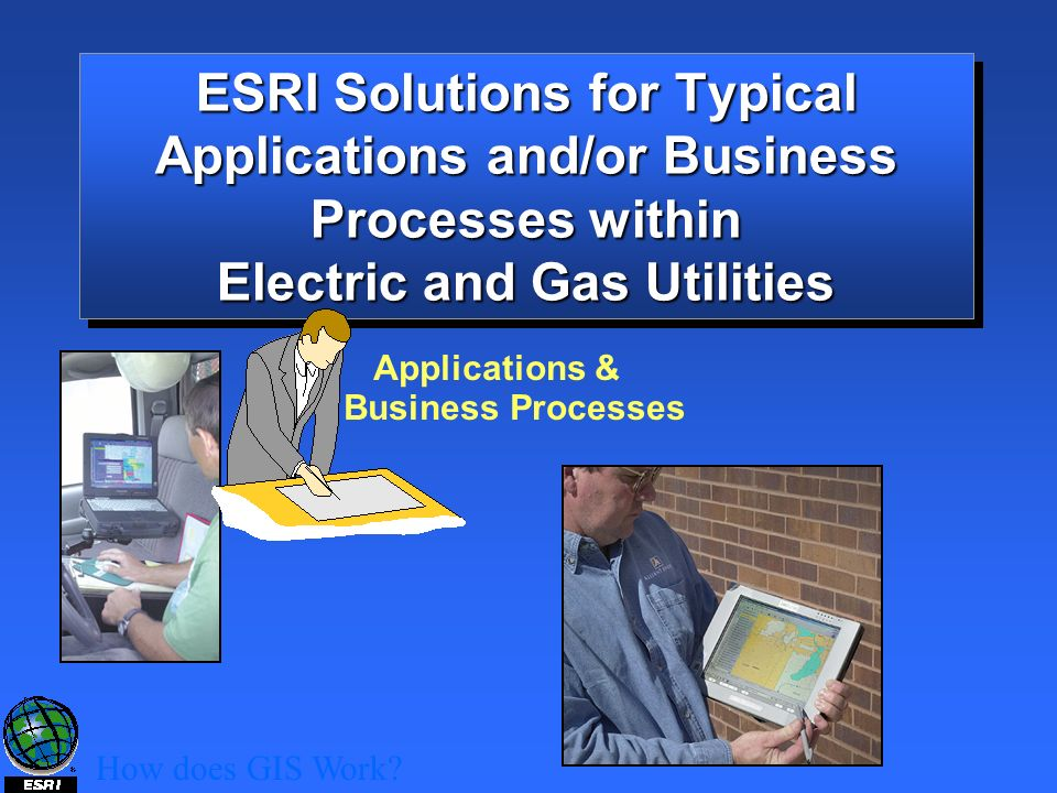 ESRI Solutions for Typical Applications and/or Business Processes within Electric and Gas Utilities How does GIS Work.