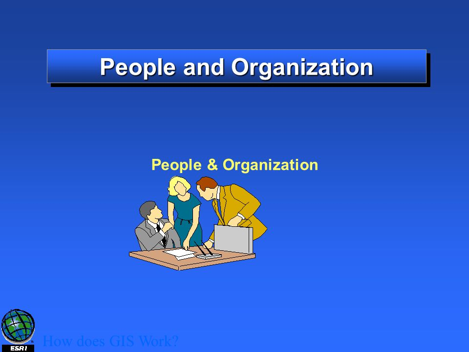 People and Organization How does GIS Work? People & Organization