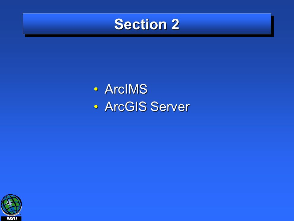 Section 2 ArcIMSArcIMS ArcGIS ServerArcGIS Server