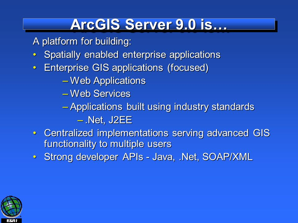 ArcGIS Server 9.0 is… A platform for building: Spatially enabled enterprise applicationsSpatially enabled enterprise applications Enterprise GIS applications (focused)Enterprise GIS applications (focused) –Web Applications –Web Services –Applications built using industry standards –.Net, J2EE Centralized implementations serving advanced GIS functionality to multiple usersCentralized implementations serving advanced GIS functionality to multiple users Strong developer APIs - Java,.Net, SOAP/XMLStrong developer APIs - Java,.Net, SOAP/XML