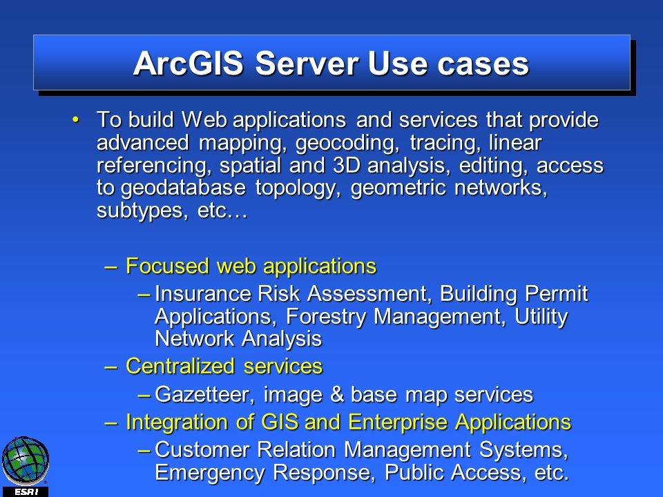 ArcGIS Server Use cases To build Web applications and services that provide advanced mapping, geocoding, tracing, linear referencing, spatial and 3D analysis, editing, access to geodatabase topology, geometric networks, subtypes, etc…To build Web applications and services that provide advanced mapping, geocoding, tracing, linear referencing, spatial and 3D analysis, editing, access to geodatabase topology, geometric networks, subtypes, etc… –Focused web applications –Insurance Risk Assessment, Building Permit Applications, Forestry Management, Utility Network Analysis –Centralized services –Gazetteer, image & base map services –Integration of GIS and Enterprise Applications –Customer Relation Management Systems, Emergency Response, Public Access, etc.