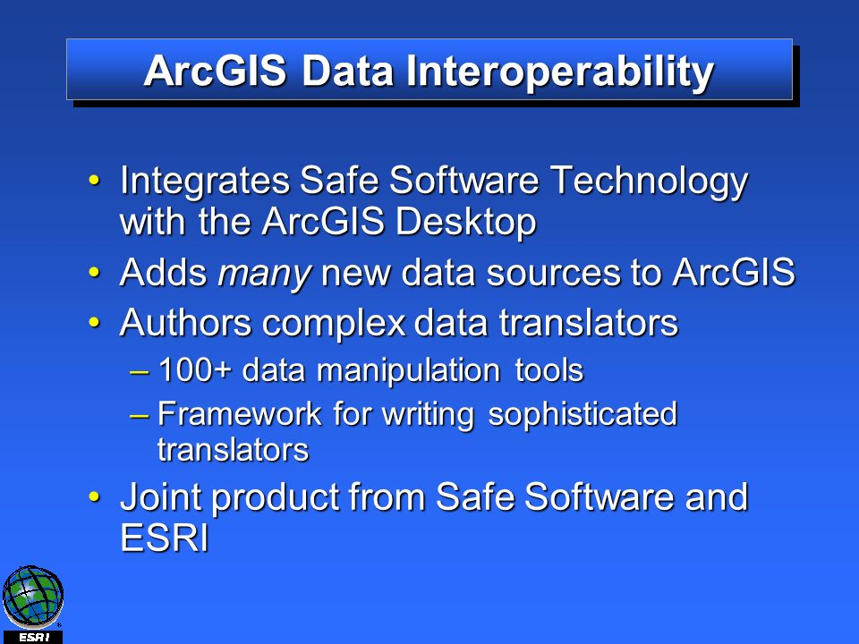 ArcGIS Data Interoperability Integrates Safe Software Technology with the ArcGIS DesktopIntegrates Safe Software Technology with the ArcGIS Desktop Adds many new data sources to ArcGISAdds many new data sources to ArcGIS Authors complex data translatorsAuthors complex data translators –100+ data manipulation tools –Framework for writing sophisticated translators Joint product from Safe Software and ESRIJoint product from Safe Software and ESRI