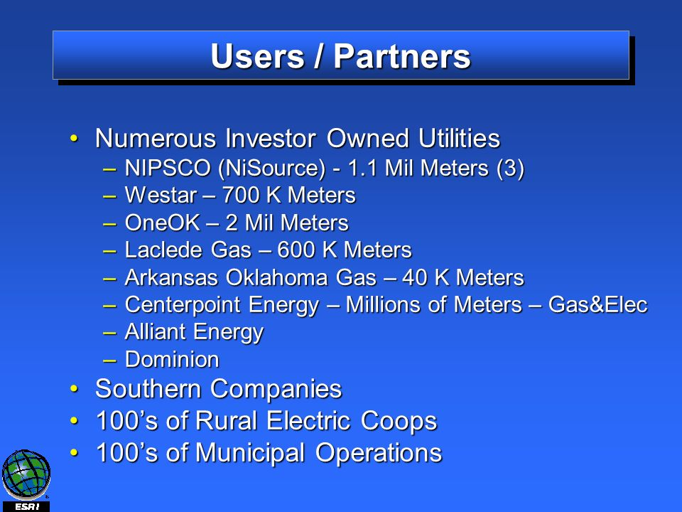 Users / Partners Numerous Investor Owned UtilitiesNumerous Investor Owned Utilities –NIPSCO (NiSource) - 1.1 Mil Meters (3) –Westar – 700 K Meters –OneOK – 2 Mil Meters –Laclede Gas – 600 K Meters –Arkansas Oklahoma Gas – 40 K Meters –Centerpoint Energy – Millions of Meters – Gas&Elec –Alliant Energy –Dominion Southern CompaniesSouthern Companies 100s of Rural Electric Coops100s of Rural Electric Coops 100s of Municipal Operations100s of Municipal Operations