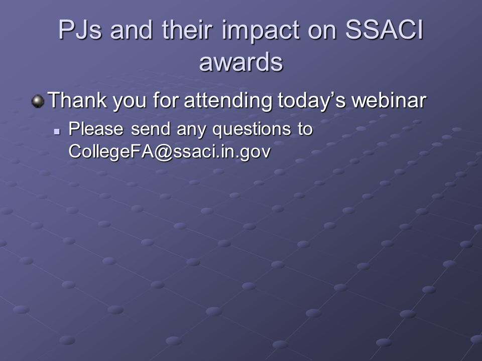 PJs and their impact on SSACI awards Thank you for attending todays webinar Please send any questions to CollegeFA@ssaci.in.gov Please send any questions to CollegeFA@ssaci.in.gov