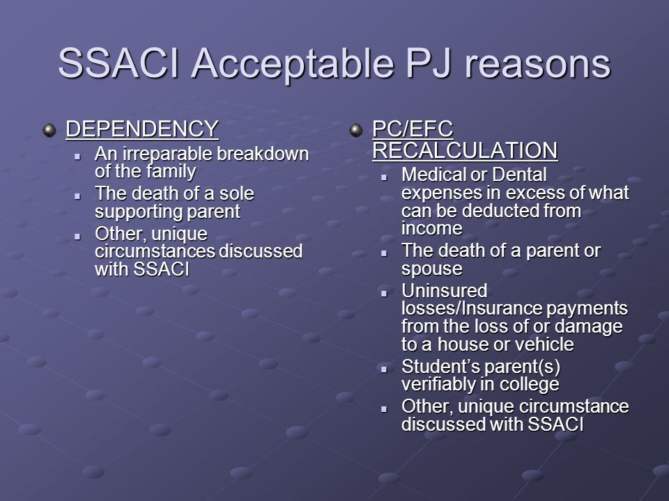 SSACI Acceptable PJ reasons DEPENDENCY An irreparable breakdown of the family An irreparable breakdown of the family The death of a sole supporting parent The death of a sole supporting parent Other, unique circumstances discussed with SSACI Other, unique circumstances discussed with SSACI PC/EFC RECALCULATION Medical or Dental expenses in excess of what can be deducted from income The death of a parent or spouse Uninsured losses/Insurance payments from the loss of or damage to a house or vehicle Students parent(s) verifiably in college Other, unique circumstance discussed with SSACI
