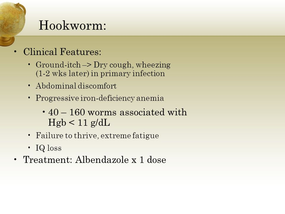 Hookworm: Clinical Features: Ground-itch –> Dry cough, wheezing (1-2 wks later) in primary infection Abdominal discomfort Progressive iron-deficiency