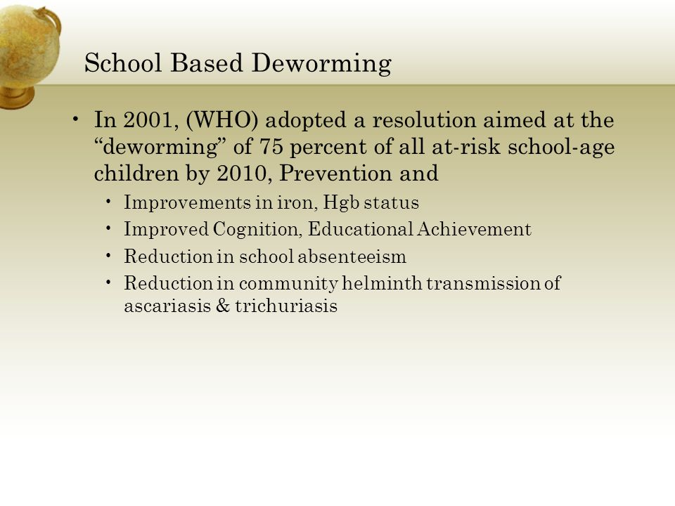 School Based Deworming In 2001, (WHO) adopted a resolution aimed at the deworming of 75 percent of all at-risk school-age children by 2010, Prevention