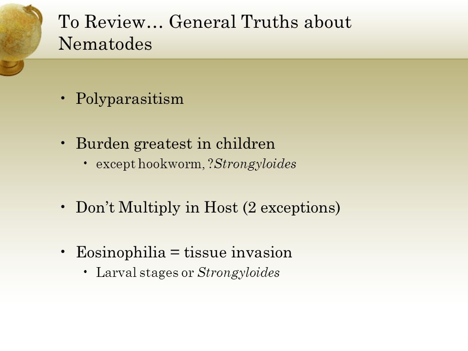 To Review… General Truths about Nematodes Polyparasitism Burden greatest in children except hookworm, ? Strongyloides Dont Multiply in Host (2 excepti