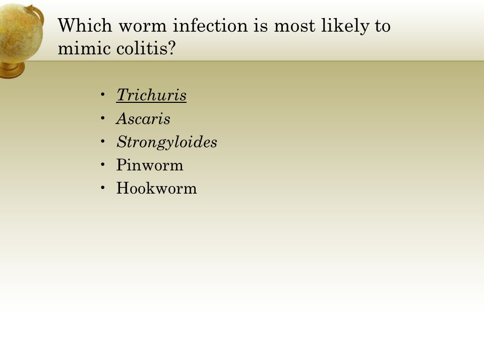 Which worm infection is most likely to mimic colitis? Trichuris Ascaris Strongyloides Pinworm Hookworm
