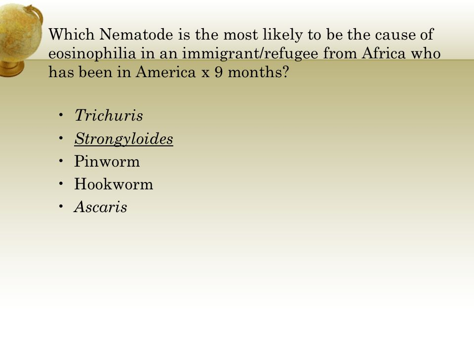 Which Nematode is the most likely to be the cause of eosinophilia in an immigrant/refugee from Africa who has been in America x 9 months? Trichuris St