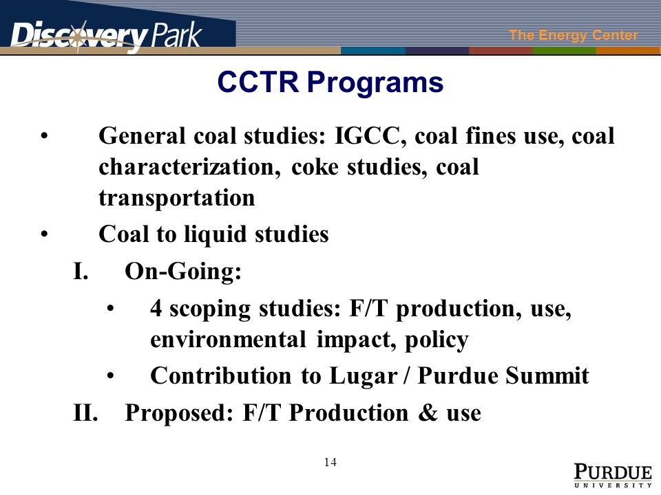The Energy Center 14 CCTR Programs General coal studies: IGCC, coal fines use, coal characterization, coke studies, coal transportation Coal to liquid studies I.On-Going: 4 scoping studies: F/T production, use, environmental impact, policy Contribution to Lugar / Purdue Summit II.Proposed: F/T Production & use
