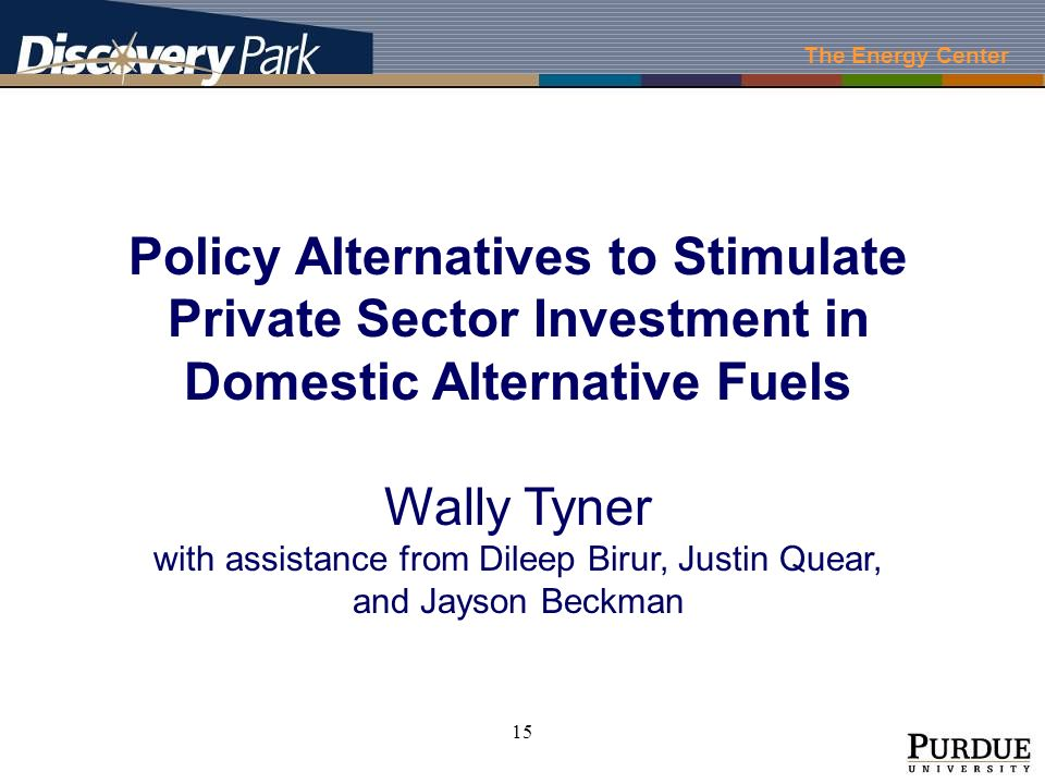 The Energy Center 15 Policy Alternatives to Stimulate Private Sector Investment in Domestic Alternative Fuels Wally Tyner with assistance from Dileep Birur, Justin Quear, and Jayson Beckman
