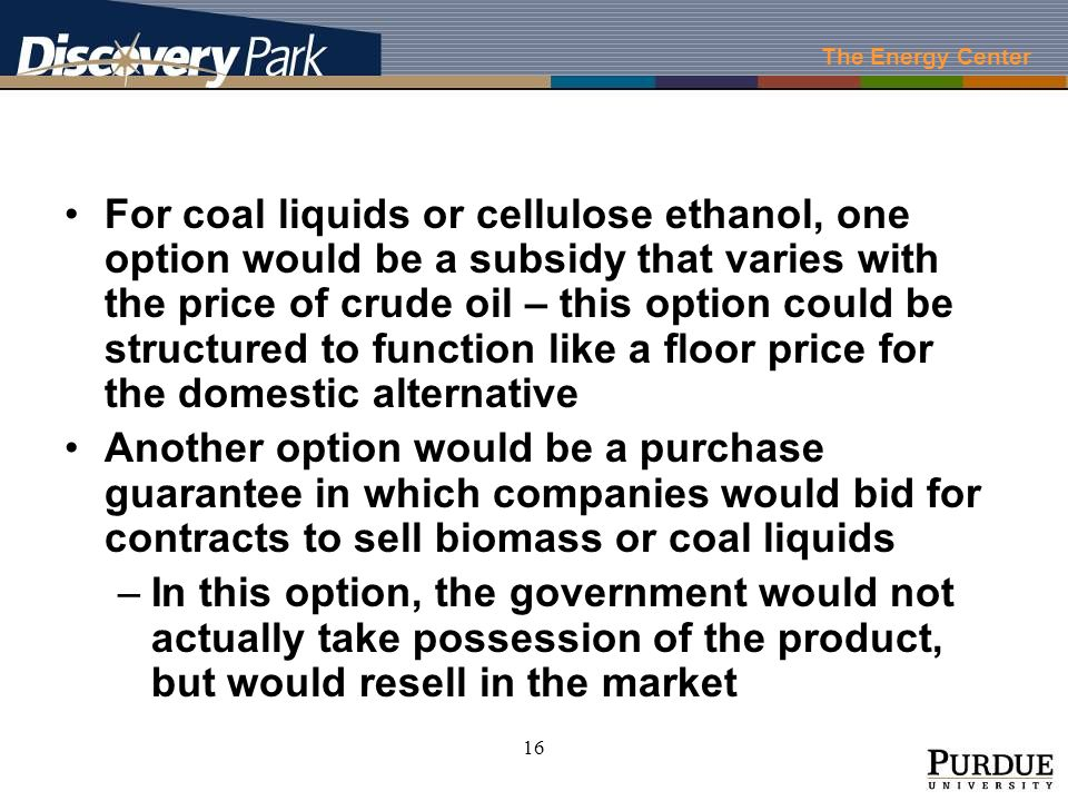 The Energy Center 16 For coal liquids or cellulose ethanol, one option would be a subsidy that varies with the price of crude oil – this option could be structured to function like a floor price for the domestic alternative Another option would be a purchase guarantee in which companies would bid for contracts to sell biomass or coal liquids –In this option, the government would not actually take possession of the product, but would resell in the market