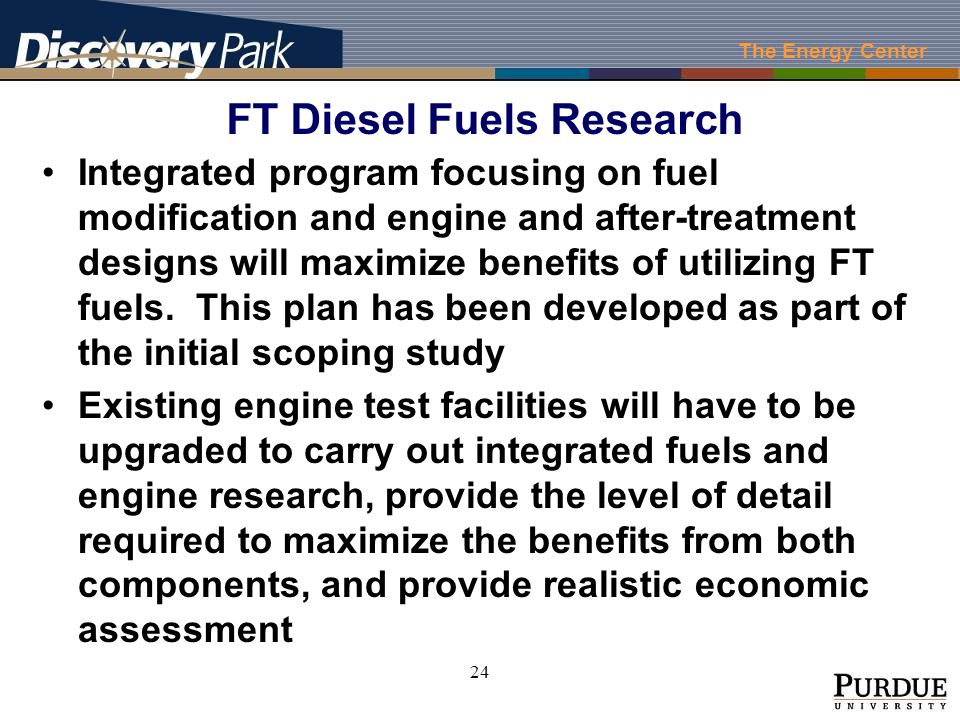 The Energy Center 24 Integrated program focusing on fuel modification and engine and after-treatment designs will maximize benefits of utilizing FT fuels.