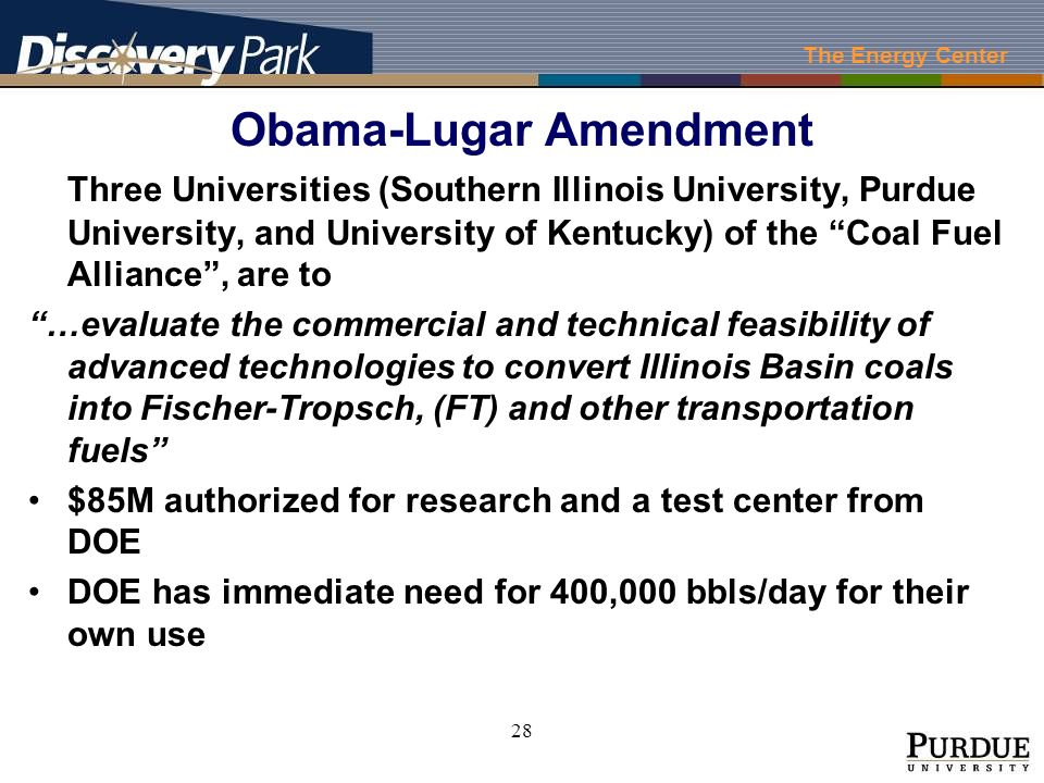 The Energy Center 28 Obama-Lugar Amendment Three Universities (Southern Illinois University, Purdue University, and University of Kentucky) of the Coal Fuel Alliance, are to …evaluate the commercial and technical feasibility of advanced technologies to convert Illinois Basin coals into Fischer-Tropsch, (FT) and other transportation fuels $85M authorized for research and a test center from DOE DOE has immediate need for 400,000 bbls/day for their own use
