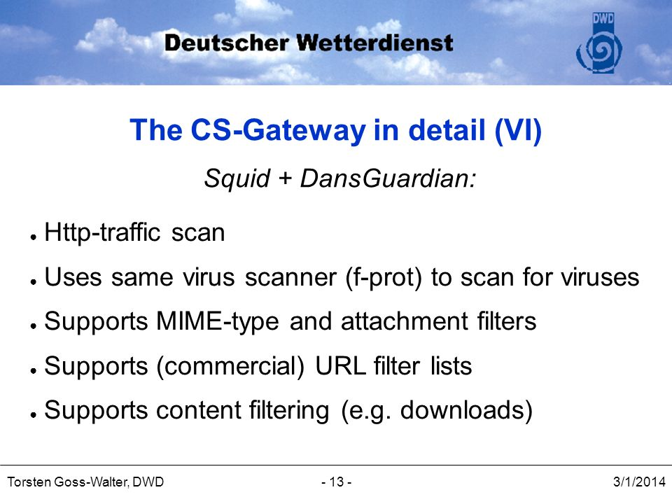 3/1/2014Torsten Goss-Walter, DWD- 13 - The CS-Gateway in detail (VI) Squid + DansGuardian: Http-traffic scan Uses same virus scanner (f-prot) to scan