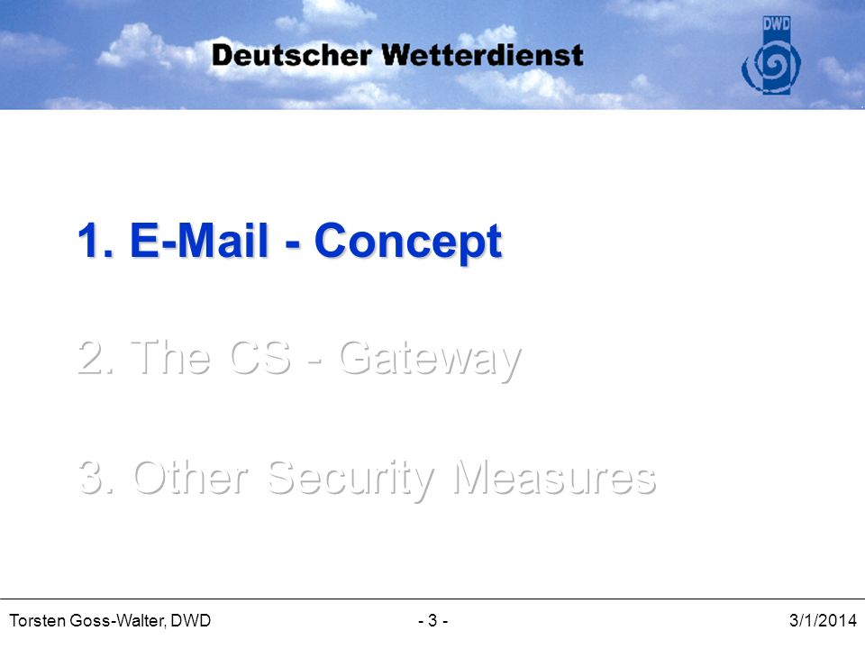 3/1/2014Torsten Goss-Walter, DWD- 14 - The CS-Gateway in detail (VII) Management: Web-based management interface based on Apache web server and cgi scripts Using https with high encryption for safety Squirrel mail for per domain quarantine queues MRTG & RRD Tool for statistics Cron jobs for updates and queue management