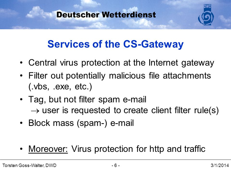 3/1/2014Torsten Goss-Walter, DWD- 6 - Services of the CS-Gateway Central virus protection at the Internet gateway Filter out potentially malicious fil
