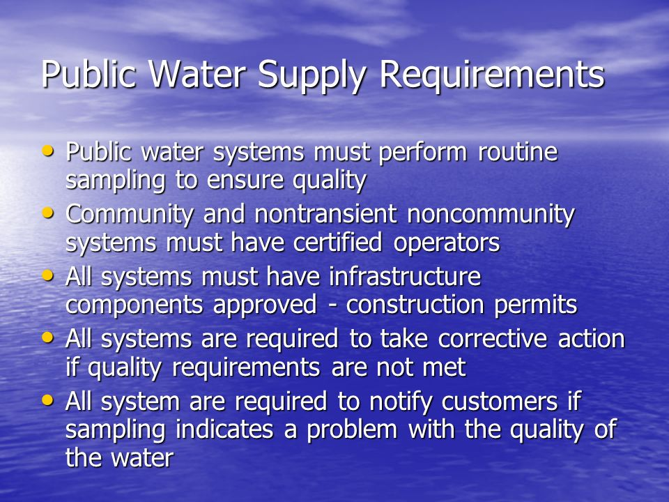 Public Water Supply Requirements Public water systems must perform routine sampling to ensure quality Public water systems must perform routine sampling to ensure quality Community and nontransient noncommunity systems must have certified operators Community and nontransient noncommunity systems must have certified operators All systems must have infrastructure components approved - construction permits All systems must have infrastructure components approved - construction permits All systems are required to take corrective action if quality requirements are not met All systems are required to take corrective action if quality requirements are not met All system are required to notify customers if sampling indicates a problem with the quality of the water All system are required to notify customers if sampling indicates a problem with the quality of the water